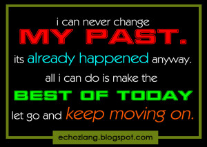 All I can do is make the best of today let go and keep moving on.