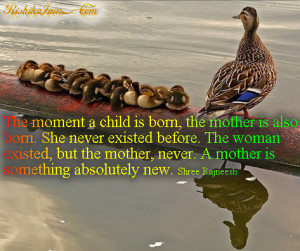 ... mother, never. A mother is something absolutely new. ~~Osho Rajneesh