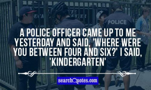 police officer came up to me yesterday and said, 'Where were you ...