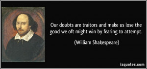 Our doubts are traitors and make us lose the good we oft might win by ...