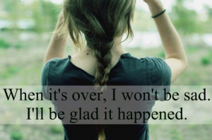 when its over I wont be sad I will be glad it happened