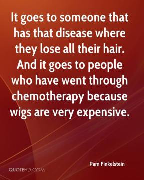 ... who have went through chemotherapy because wigs are very expensive