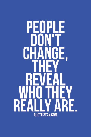 People don't change, they reveal who they really are. #life