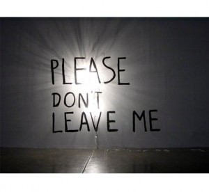Don't leave me alone please!!!