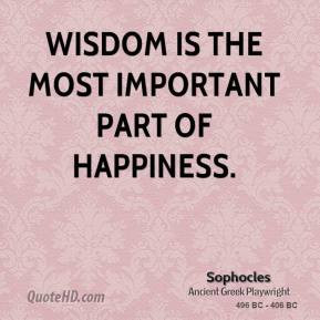 Wisdom is the most important part of happiness. - Sophocles