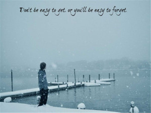 Don't be easy to get, or you'll be easy to forget.