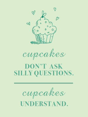 cupcakes don t ask silly questions cupcakes understand