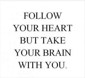 ... to say, follow your brain. Your heart is as stupid as a cuckoo-clock