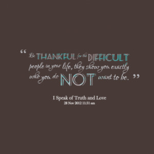 Be thankful for the difficult people in your life, they show you ...