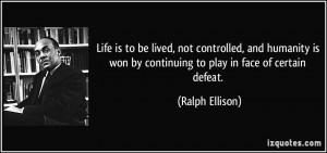 ... won by continuing to play in face of certain defeat. - Ralph Ellison