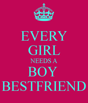 Every Girl Needs A Boy Best Friend Quotes Every girl needs a boy best