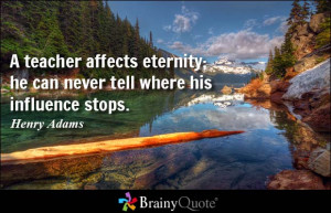 teacher affects eternity; he can never tell where his influence ...