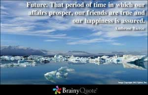 Future. That period of time in which our affairs prosper, our friends ...