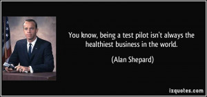 You know, being a test pilot isn't always the healthiest business in ...