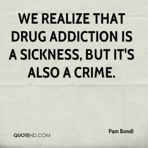 We realize that drug addiction is a sickness, but it's also a crime.