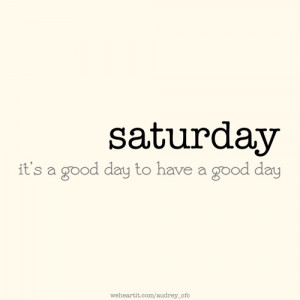 Saturday, it's a good day to have a good day