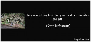 To give anything less than your best is to sacrifice the gift. - Steve ...