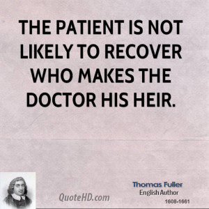 The patient is not likely to recover who makes the doctor his heir.