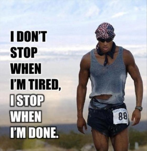 ... not stop when i am tired, i stop when i am done, motivational quotes