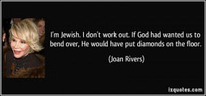 ... to bend over, He would have put diamonds on the floor. - Joan Rivers