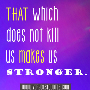 Being Strong Quotes – That which does not kill us makes us stronger.