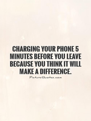 Charging your phone 5 minutes before you leave because you think it ...