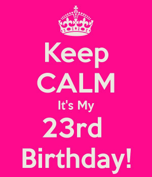 Happy 23rd Birthday! -keep calm quote -July 22