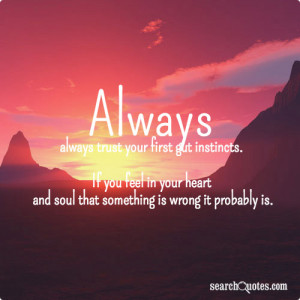 Always, always trust your first gut instincts. If you feel in your ...