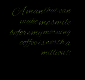 Quotes Picture: a man that can make me smile before my morning coffee ...