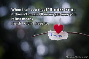 you that I will miss you, it doesn't mean I'll never get over you ...