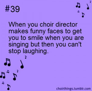 39: When your choir director makes funny faces to get you to smile ...