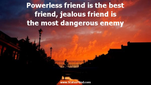 ... friend, jealous friend is the most dangerous enemy - Friends Quotes
