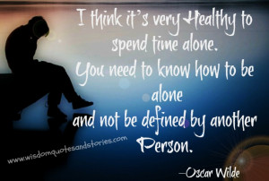 very healthy to spend time alone. You need to know how to be alone ...