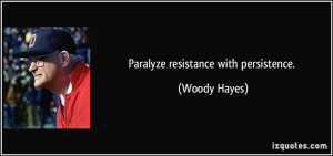 Paralyze resistance with persistence. - Woody Hayes