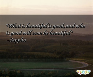 ... is beautiful is good, and who is good will soon be beautiful. -Sappho