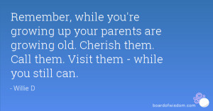 , while you're growing up your parents are growing old. Cherish ...