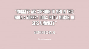 Monkeys are superior to men in this: when a monkey looks into a mirror ...