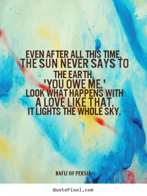 Quotes - Even after all this time, The sun never says to the earth ...