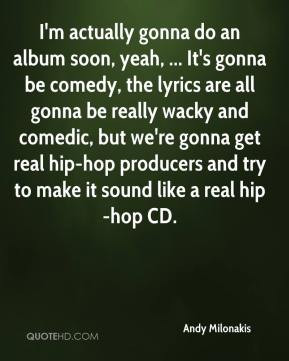 Andy Milonakis - I'm actually gonna do an album soon, yeah, ... It's ...