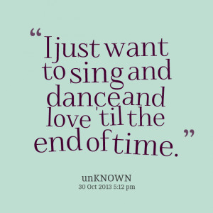 Quotes Picture: i just want to sing and dance and love 'til the end of ...