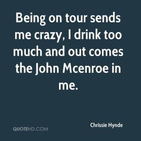 ... sends me crazy, I drink too much and out comes the John Mcenroe in me