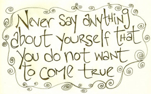 ... Feeling: Never Say Anyhing About Uourself That You Do Not Want To Come
