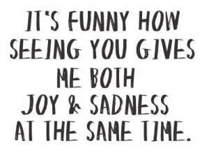 It's Funny How Seeing You Gives Me Both Joy & Sadness At The Same ...