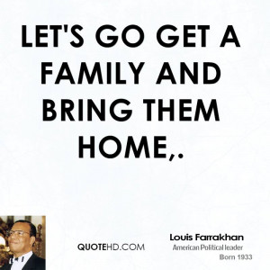 Let's go get a family and bring them home,.