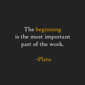 The beginning is the most important part of the work. -Plato
