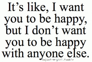 Its like I want you to be happy but I don't want you to be happy with ...