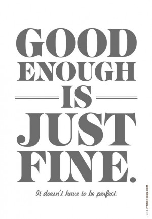 Good enough is just fine - the perfectionist in me must remember this ...