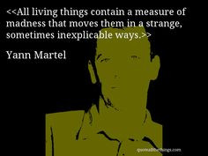 Yann Martel - quote — All living things contain a measure of madness ...