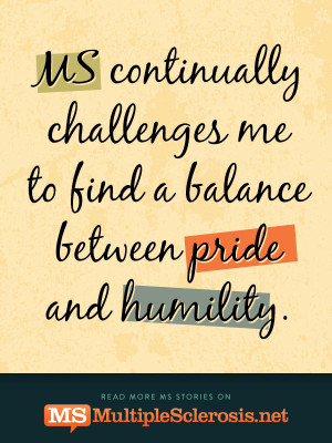 MS continually challenges me to find a balance between pride and ...