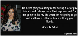 ... go out and have a coffee or lunch with my guy friends. - Camilla Belle